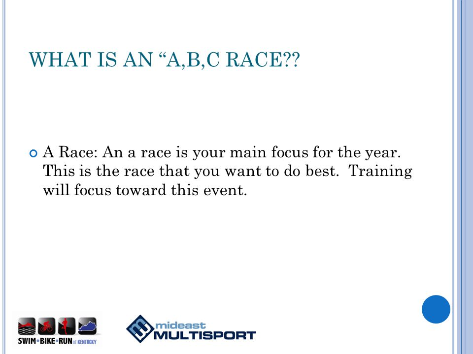 WHAT IS AN A,B,C RACE . A Race: An a race is your main focus for the year.