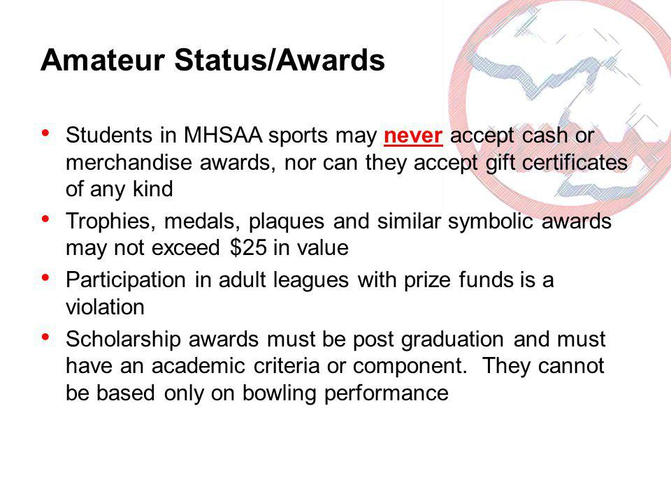 Amateur Status/Awards Students in MHSAA sports may never accept cash or merchandise awards, nor can they accept gift certificates of any kind Trophies, medals, plaques and similar symbolic awards may not exceed $25 in value Participation in adult leagues with prize funds is a violation Scholarship awards must be post graduation and must have an academic criteria or component.