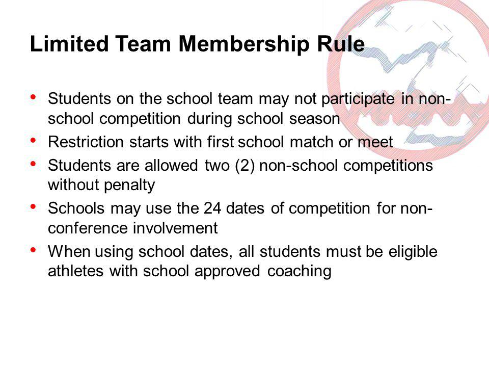 Limited Team Membership Rule Students on the school team may not participate in non- school competition during school season Restriction starts with first school match or meet Students are allowed two (2) non-school competitions without penalty Schools may use the 24 dates of competition for non- conference involvement When using school dates, all students must be eligible athletes with school approved coaching