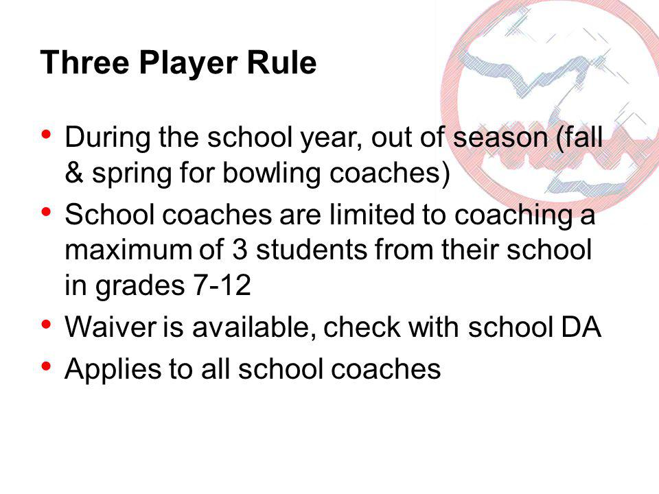 Three Player Rule During the school year, out of season (fall & spring for bowling coaches) School coaches are limited to coaching a maximum of 3 stud