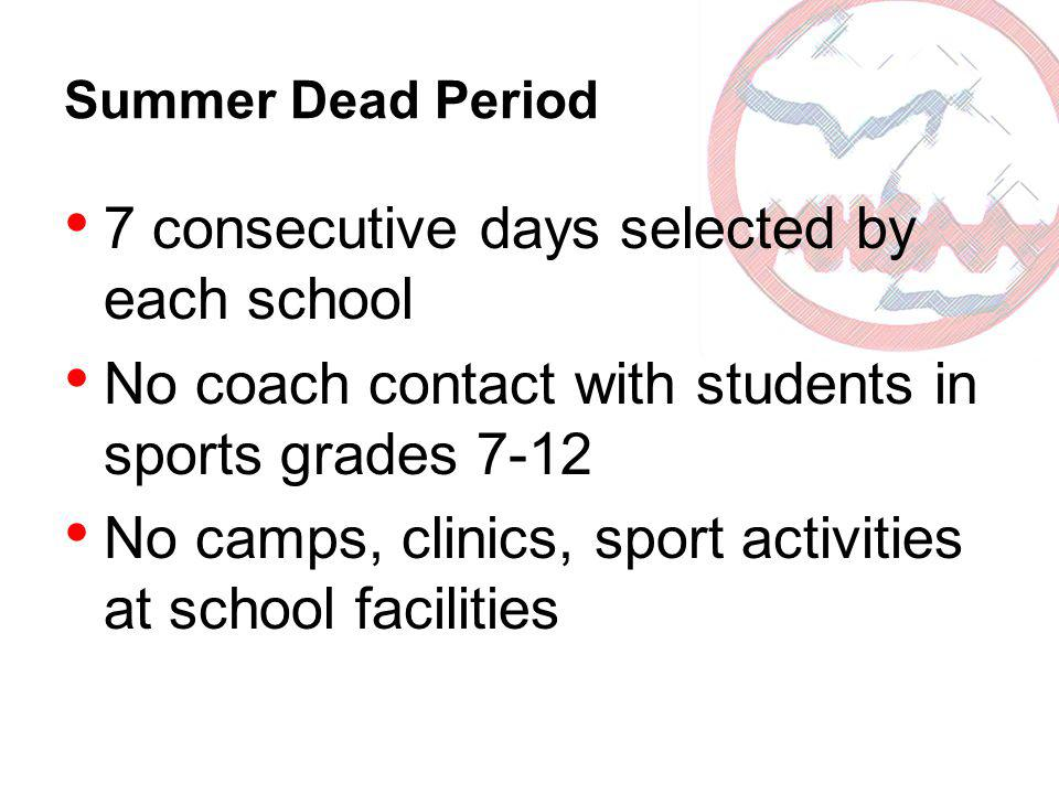 Summer Dead Period 7 consecutive days selected by each school No coach contact with students in sports grades 7-12 No camps, clinics, sport activities