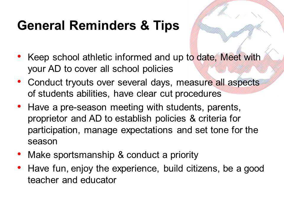 General Reminders & Tips Keep school athletic informed and up to date, Meet with your AD to cover all school policies Conduct tryouts over several days, measure all aspects of students abilities, have clear cut procedures Have a pre-season meeting with students, parents, proprietor and AD to establish policies & criteria for participation, manage expectations and set tone for the season Make sportsmanship & conduct a priority Have fun, enjoy the experience, build citizens, be a good teacher and educator