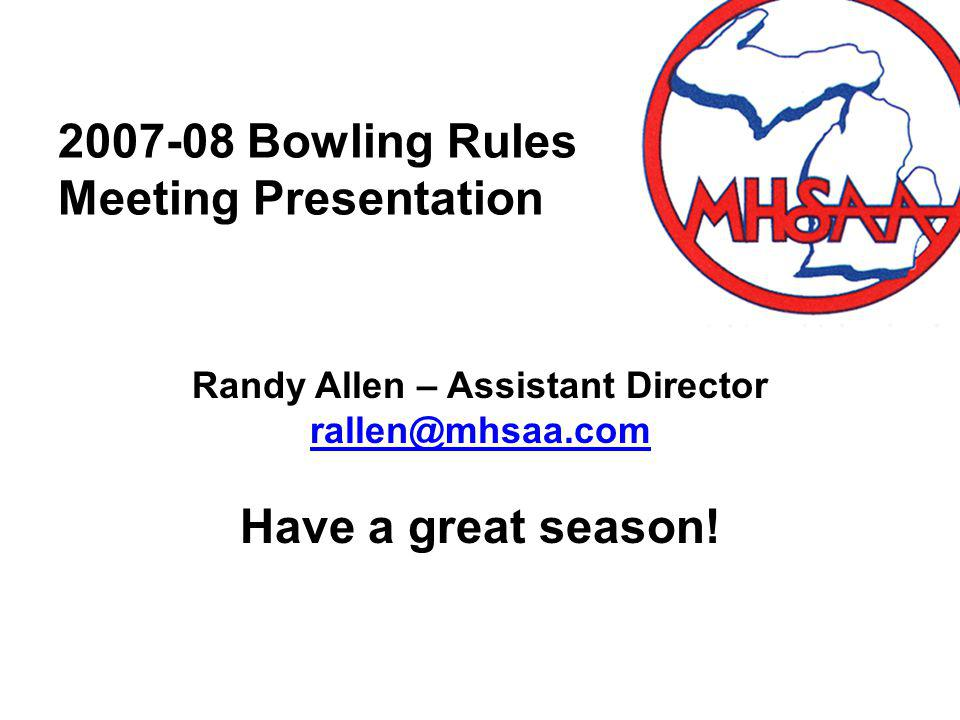 2007-08 Bowling Rules Meeting Presentation Randy Allen – Assistant Director rallen@mhsaa.com Have a great season!