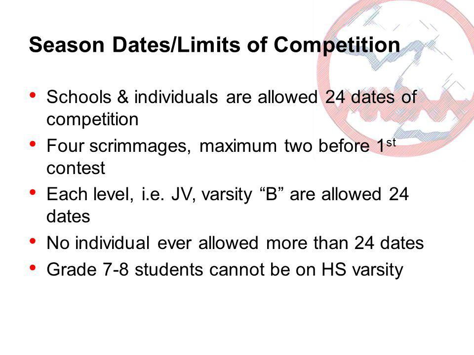 Season Dates/Limits of Competition Schools & individuals are allowed 24 dates of competition Four scrimmages, maximum two before 1 st contest Each level, i.e.
