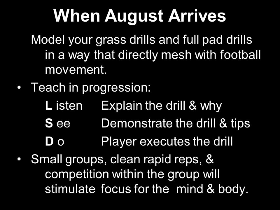 When August Arrives Model your grass drills and full pad drills in a way that directly mesh with football movement. Teach in progression: L istenExpla