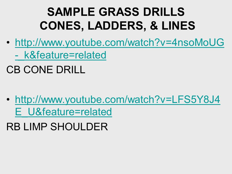 SAMPLE GRASS DRILLS CONES, LADDERS, & LINES http://www.youtube.com/watch v=4nsoMoUG -_k&feature=relatedhttp://www.youtube.com/watch v=4nsoMoUG -_k&feature=related CB CONE DRILL http://www.youtube.com/watch v=LFS5Y8J4 E_U&feature=relatedhttp://www.youtube.com/watch v=LFS5Y8J4 E_U&feature=related RB LIMP SHOULDER