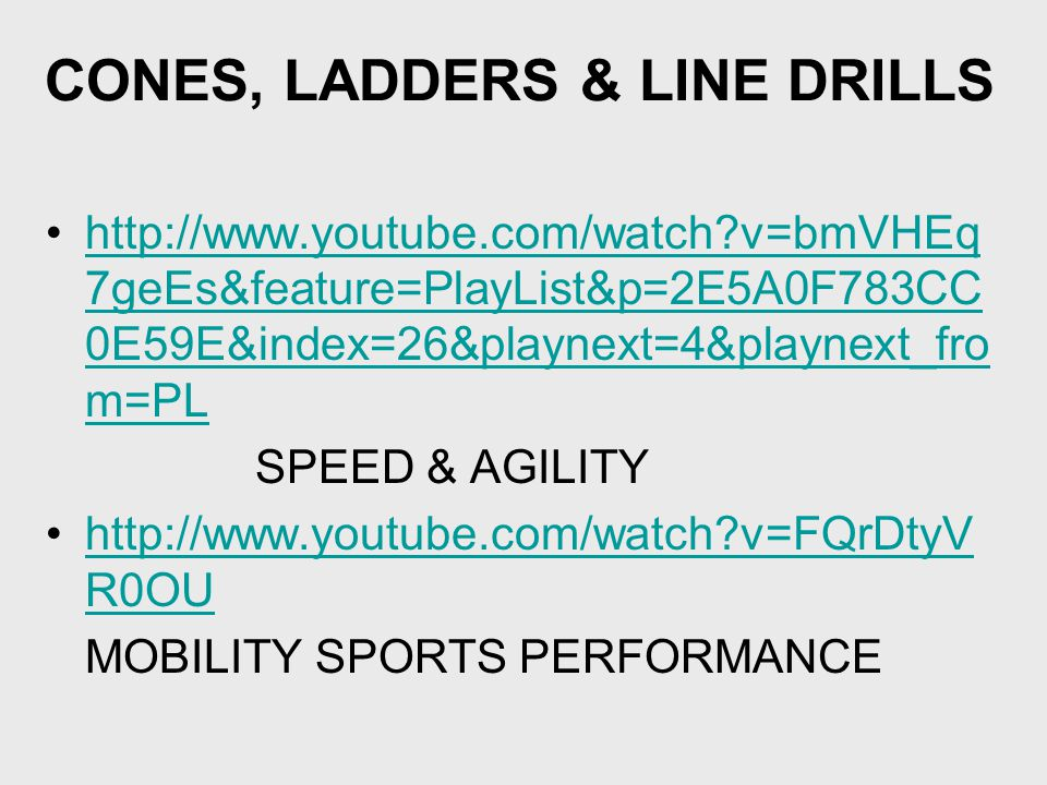 CONES, LADDERS & LINE DRILLS http://www.youtube.com/watch v=bmVHEq 7geEs&feature=PlayList&p=2E5A0F783CC 0E59E&index=26&playnext=4&playnext_fro m=PLhttp://www.youtube.com/watch v=bmVHEq 7geEs&feature=PlayList&p=2E5A0F783CC 0E59E&index=26&playnext=4&playnext_fro m=PL SPEED & AGILITY http://www.youtube.com/watch v=FQrDtyV R0OUhttp://www.youtube.com/watch v=FQrDtyV R0OU MOBILITY SPORTS PERFORMANCE