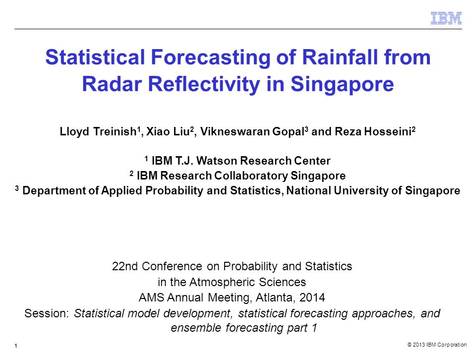 © 2013 IBM Corporation 111 Statistical Forecasting of Rainfall from Radar Reflectivity in Singapore Lloyd Treinish 1, Xiao Liu 2, Vikneswaran Gopal 3 and Reza Hosseini 2 1 IBM T.J.