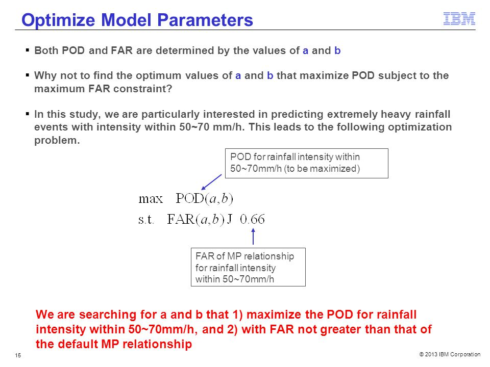 © 2013 IBM Corporation 15 Optimize Model Parameters Both POD and FAR are determined by the values of a and b Why not to find the optimum values of a and b that maximize POD subject to the maximum FAR constraint.