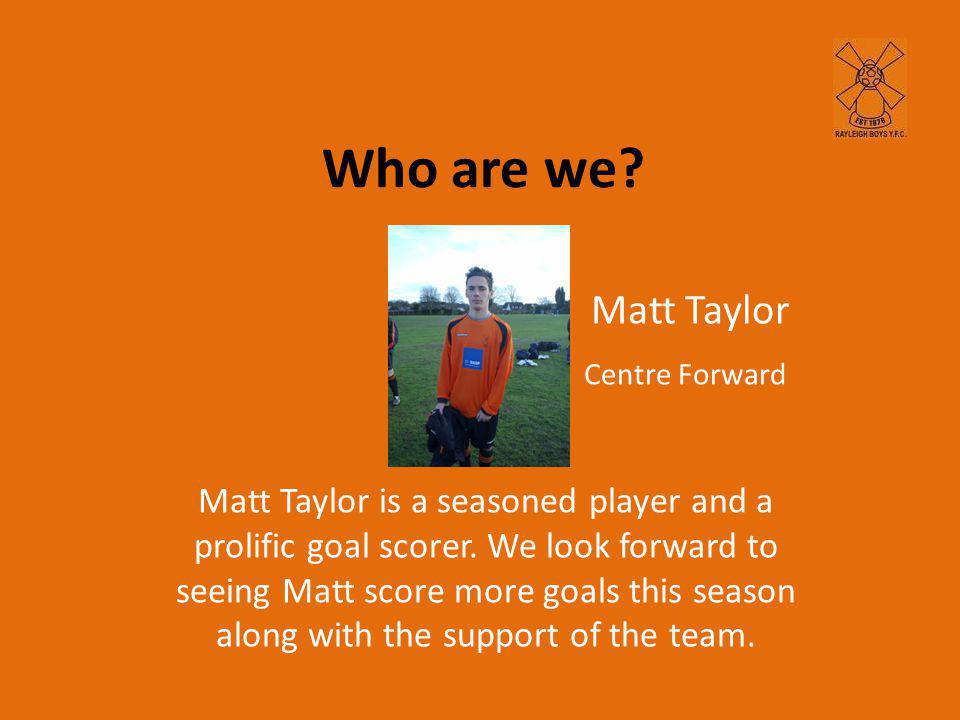 Who are we. Matt Taylor is a seasoned player and a prolific goal scorer.