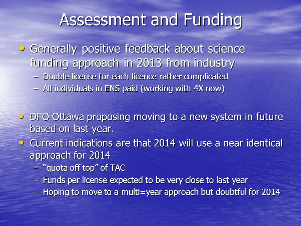 Assessment and Funding Generally positive feedback about science funding approach in 2013 from industry Generally positive feedback about science funding approach in 2013 from industry –Double license for each licence rather complicated –All individuals in ENS paid (working with 4X now) DFO Ottawa proposing moving to a new system in future based on last year.