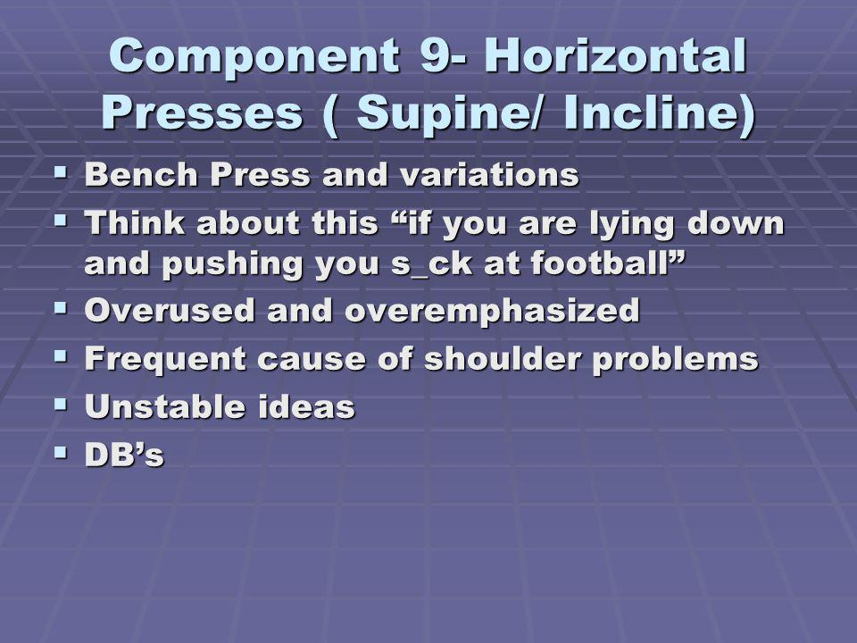 Component 9- Horizontal Presses ( Supine/ Incline) Bench Press and variations Bench Press and variations Think about this if you are lying down and pushing you s_ck at football Think about this if you are lying down and pushing you s_ck at football Overused and overemphasized Overused and overemphasized Frequent cause of shoulder problems Frequent cause of shoulder problems Unstable ideas Unstable ideas DBs DBs