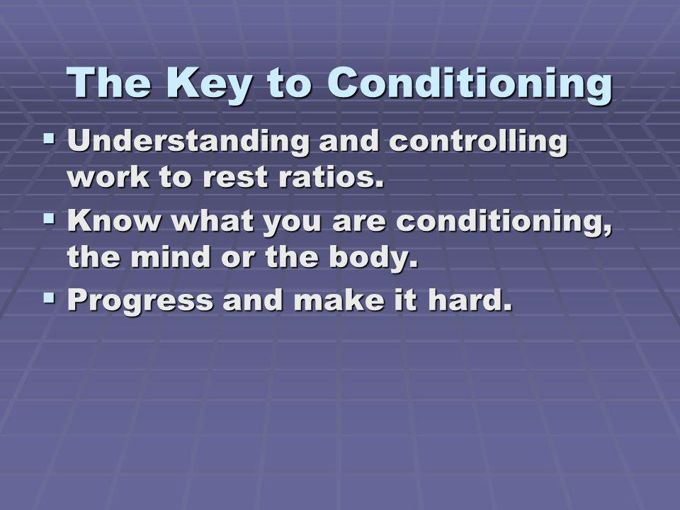 The Key to Conditioning Understanding and controlling work to rest ratios. Understanding and controlling work to rest ratios. Know what you are condit