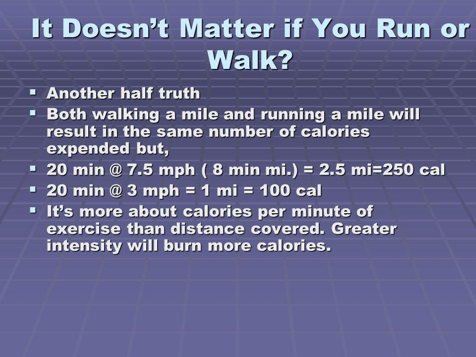 It Doesnt Matter if You Run or Walk? Another half truth Another half truth Both walking a mile and running a mile will result in the same number of ca