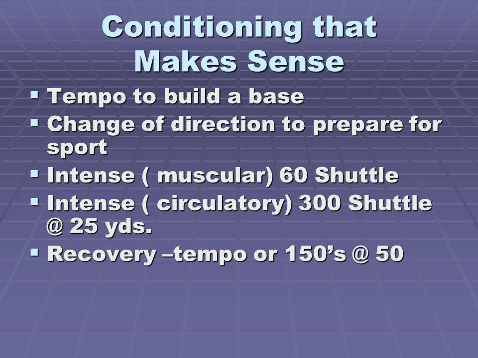 Conditioning that Makes Sense Tempo to build a base Tempo to build a base Change of direction to prepare for sport Change of direction to prepare for sport Intense ( muscular) 60 Shuttle Intense ( muscular) 60 Shuttle Intense ( circulatory) 300 Shuttle @ 25 yds.