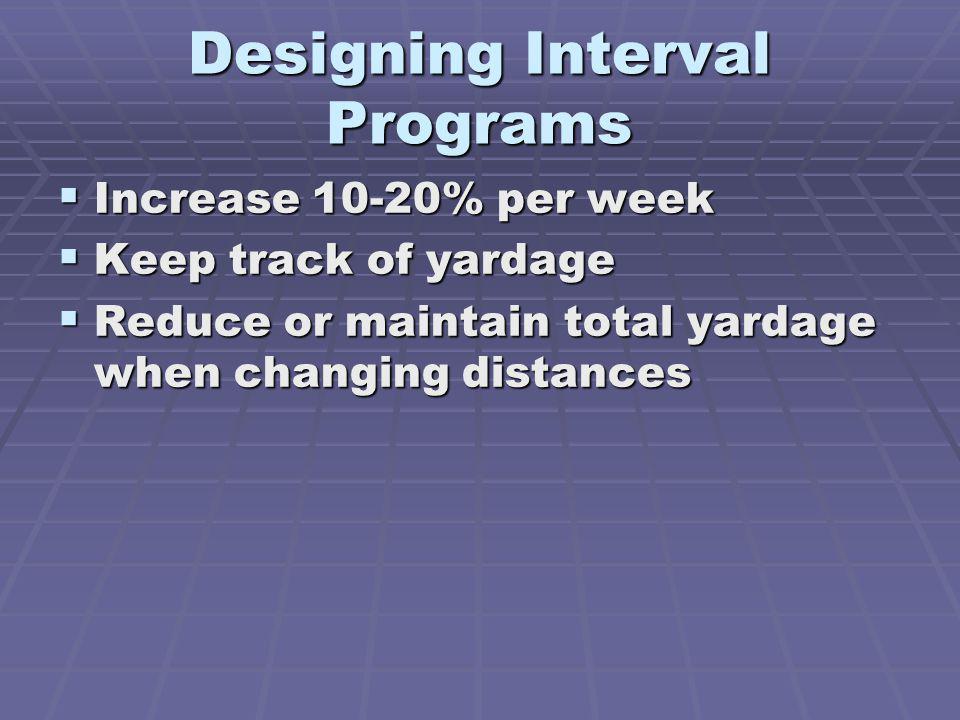Designing Interval Programs Increase 10-20% per week Increase 10-20% per week Keep track of yardage Keep track of yardage Reduce or maintain total yardage when changing distances Reduce or maintain total yardage when changing distances