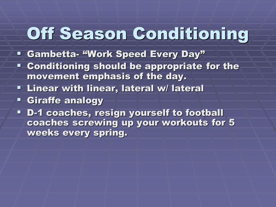 Off Season Conditioning Gambetta- Work Speed Every Day Gambetta- Work Speed Every Day Conditioning should be appropriate for the movement emphasis of