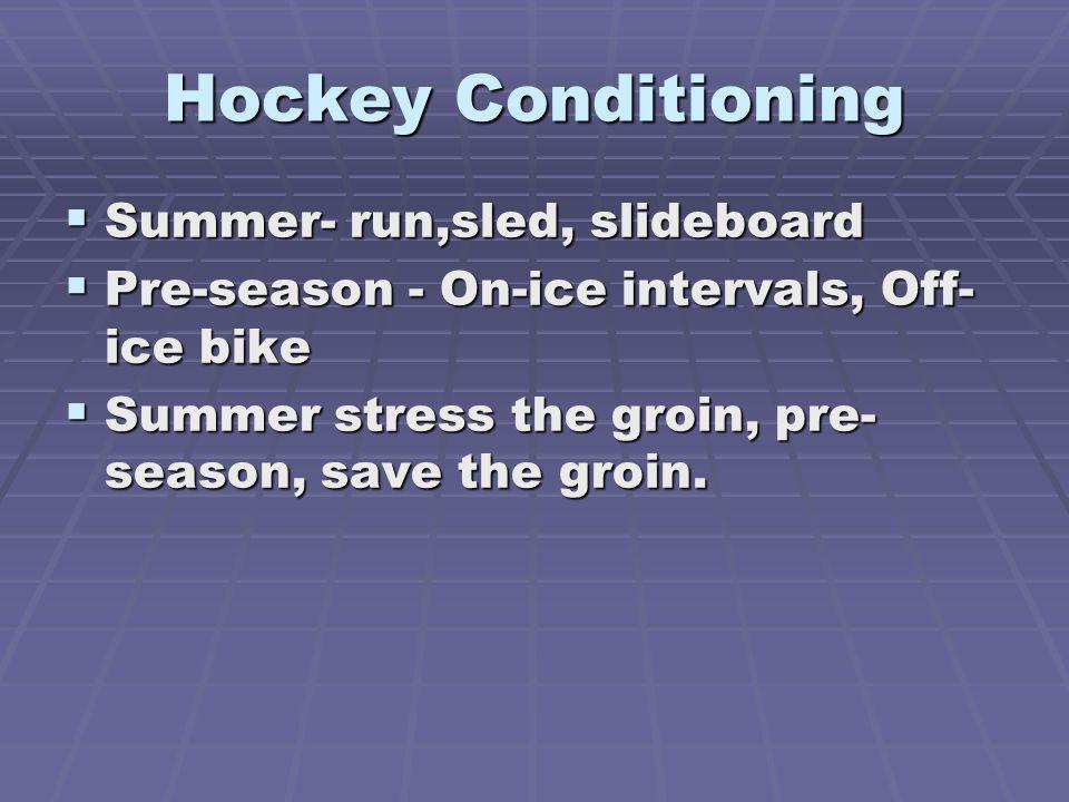 Hockey Conditioning Summer- run,sled, slideboard Summer- run,sled, slideboard Pre-season - On-ice intervals, Off- ice bike Pre-season - On-ice intervals, Off- ice bike Summer stress the groin, pre- season, save the groin.