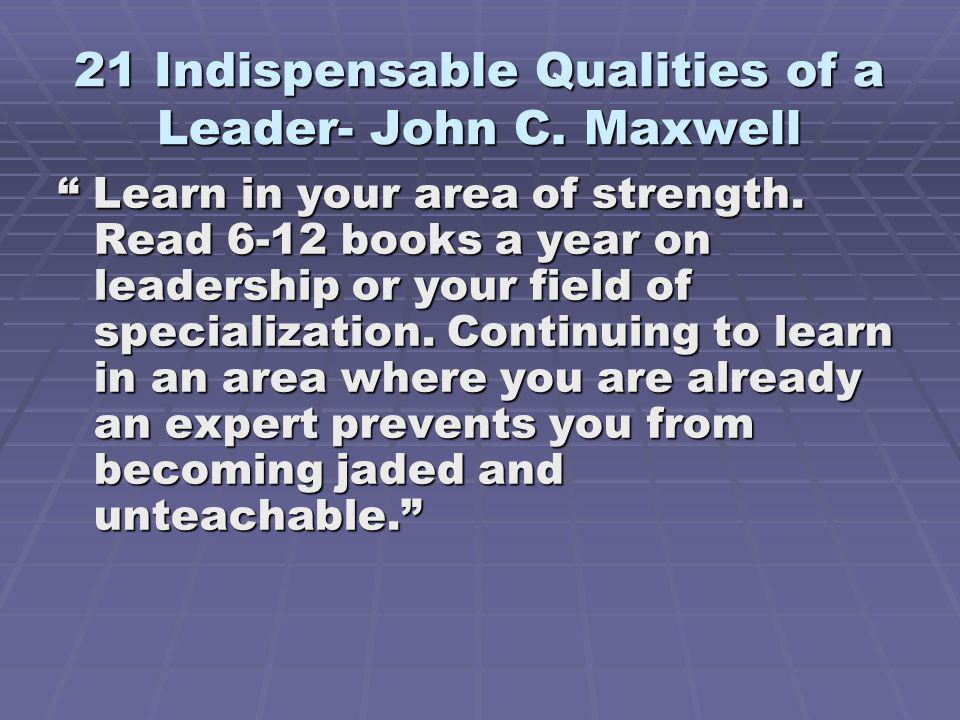 21 Indispensable Qualities of a Leader- John C.Maxwell Learn in your area of strength.