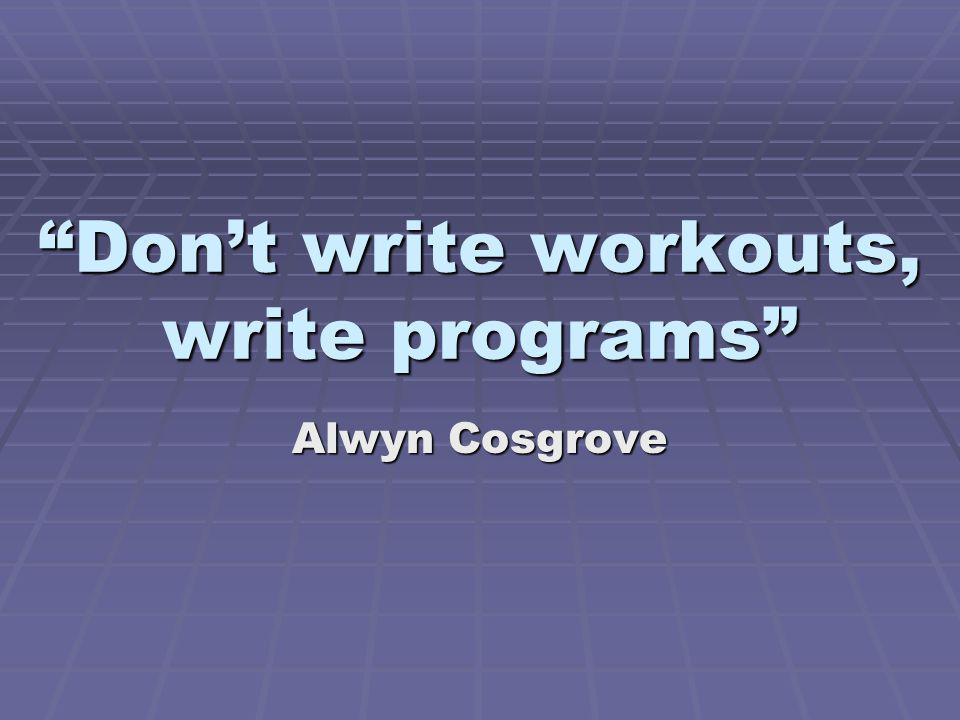 Dont write workouts, write programs Alwyn Cosgrove