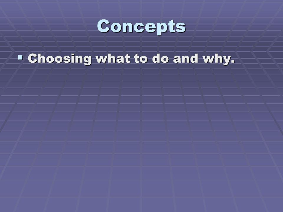 Concepts Choosing what to do and why. Choosing what to do and why.