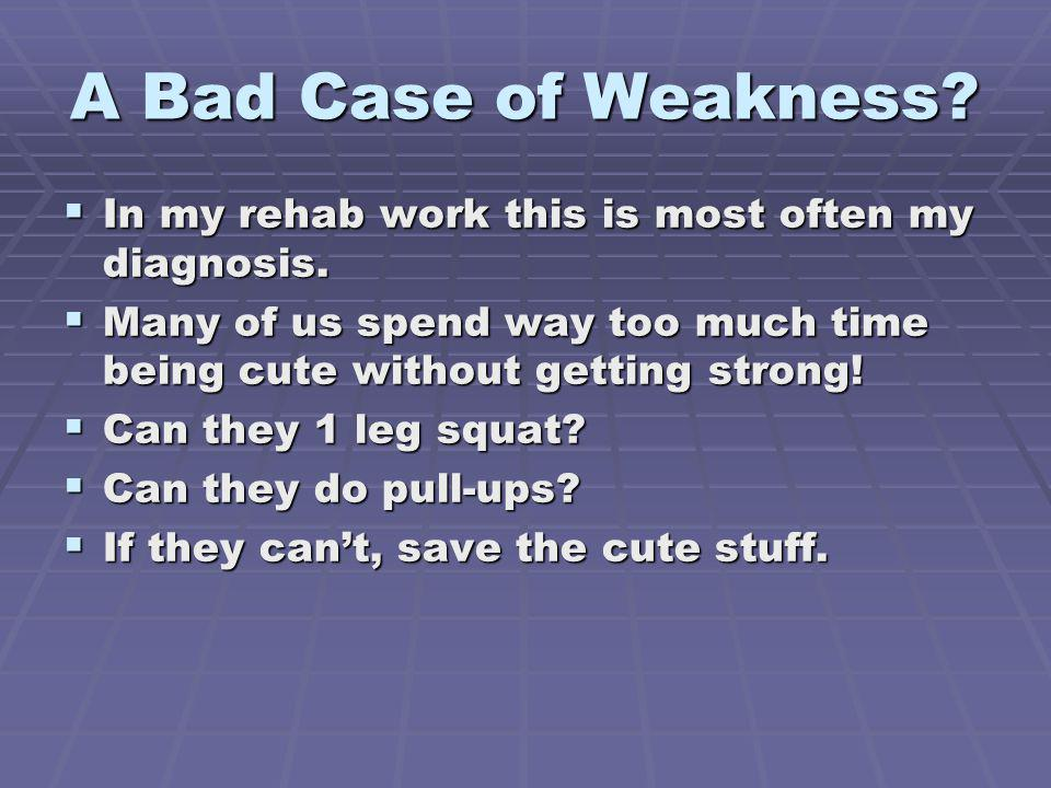 A Bad Case of Weakness.In my rehab work this is most often my diagnosis.