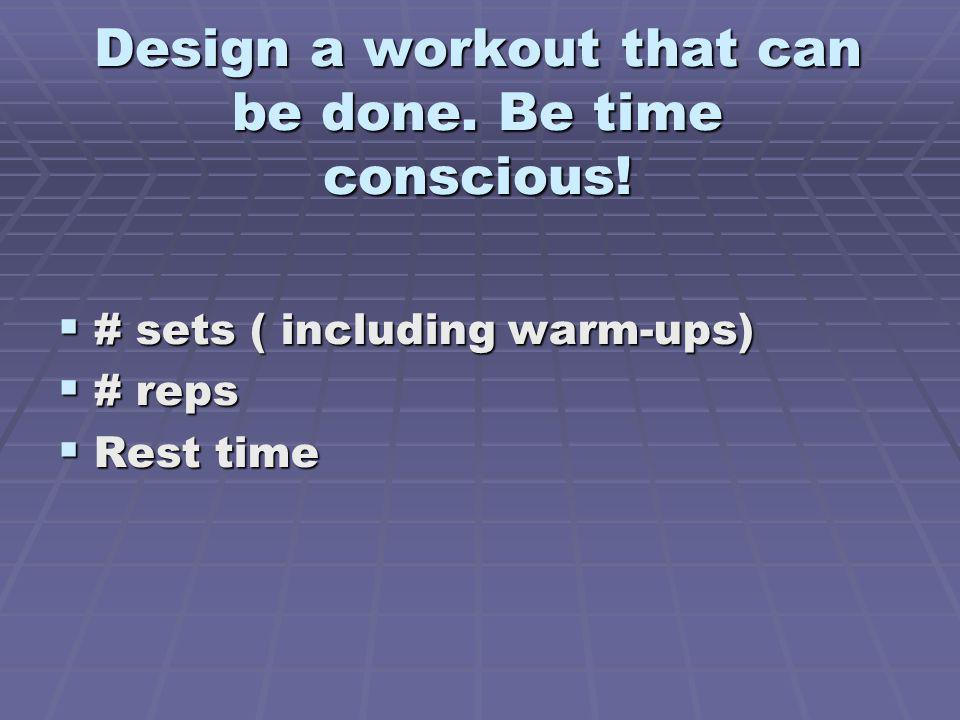 Design a workout that can be done. Be time conscious! # sets ( including warm-ups) # sets ( including warm-ups) # reps # reps Rest time Rest time
