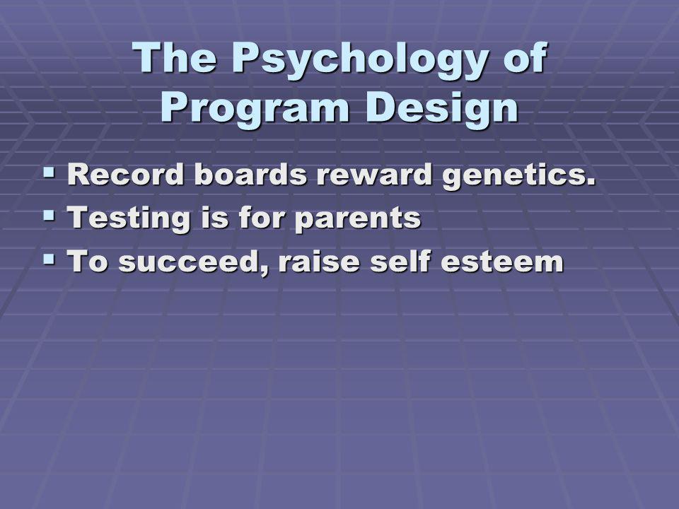 The Psychology of Program Design Record boards reward genetics. Record boards reward genetics. Testing is for parents Testing is for parents To succee