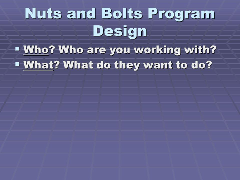Nuts and Bolts Program Design Who? Who are you working with? Who? Who are you working with? What? What do they want to do? What? What do they want to