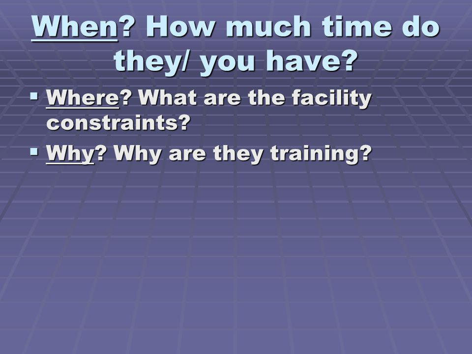 When? How much time do they/ you have? Where? What are the facility constraints? Where? What are the facility constraints? Why? Why are they training?