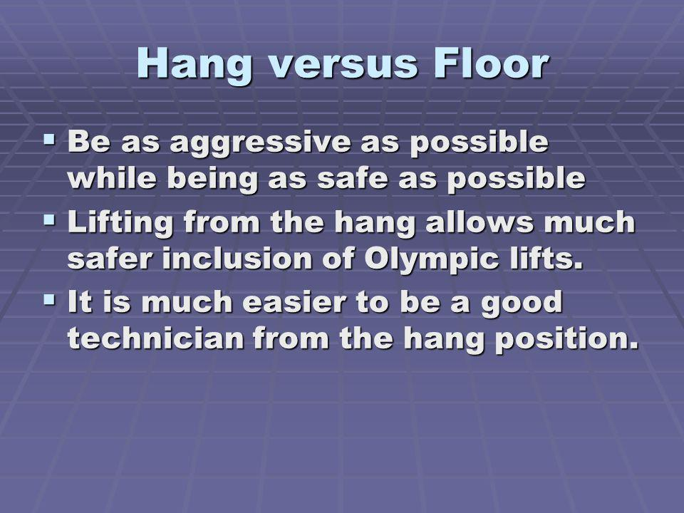Hang versus Floor Be as aggressive as possible while being as safe as possible Be as aggressive as possible while being as safe as possible Lifting from the hang allows much safer inclusion of Olympic lifts.