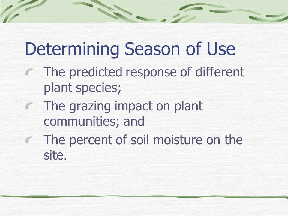Determining Season of Use The predicted response of different plant species; The grazing impact on plant communities; and The percent of soil moisture on the site.