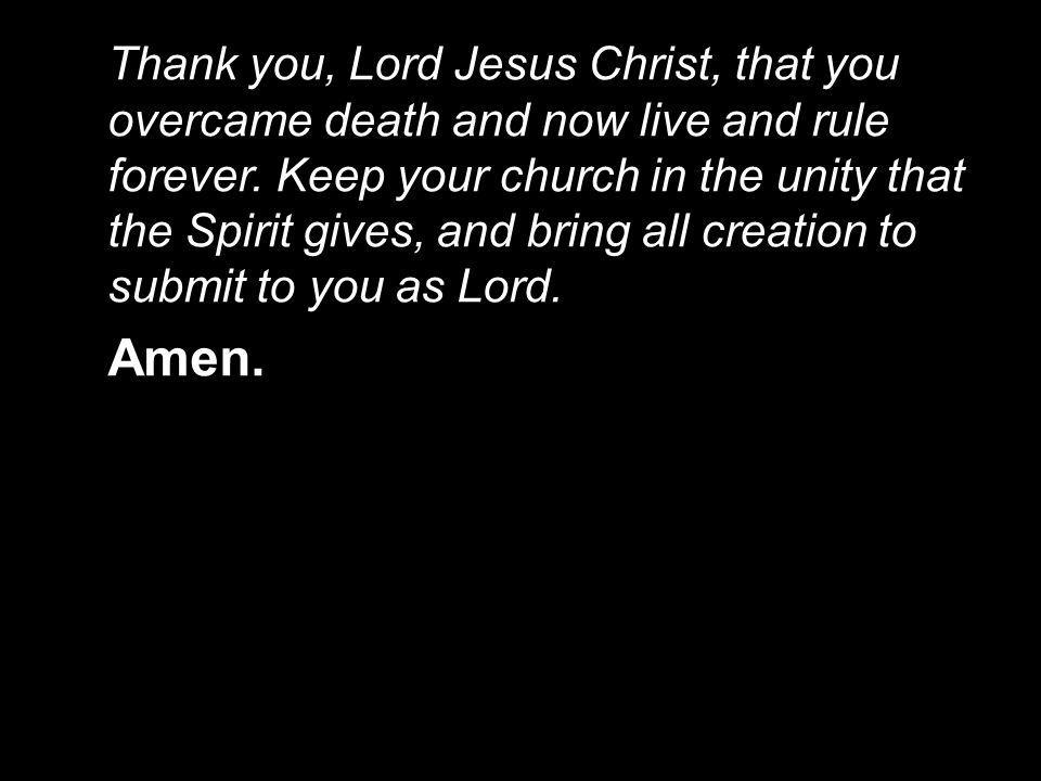 Thank you, Lord Jesus Christ, that you overcame death and now live and rule forever. Keep your church in the unity that the Spirit gives, and bring al