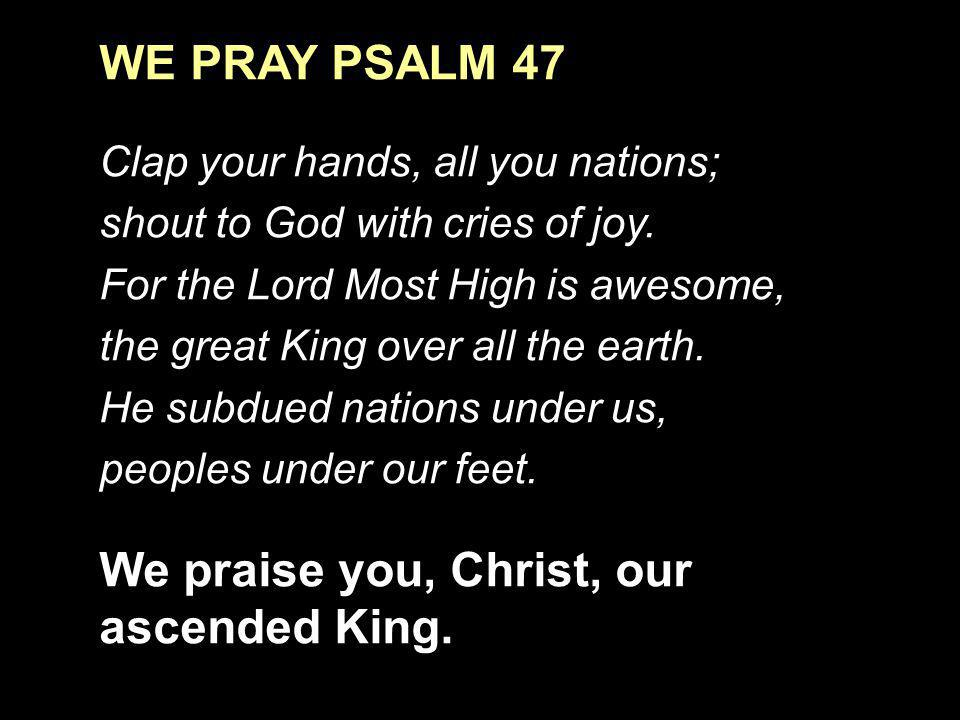 WE PRAY PSALM 47 Clap your hands, all you nations; shout to God with cries of joy. For the Lord Most High is awesome, the great King over all the eart