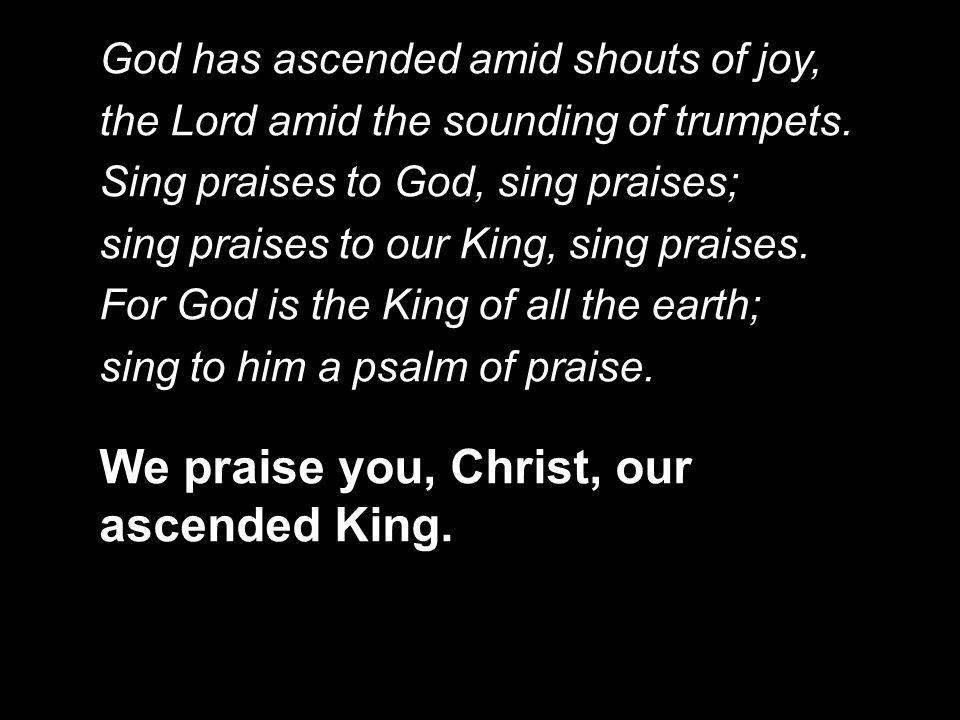 God has ascended amid shouts of joy, the Lord amid the sounding of trumpets. Sing praises to God, sing praises; sing praises to our King, sing praises