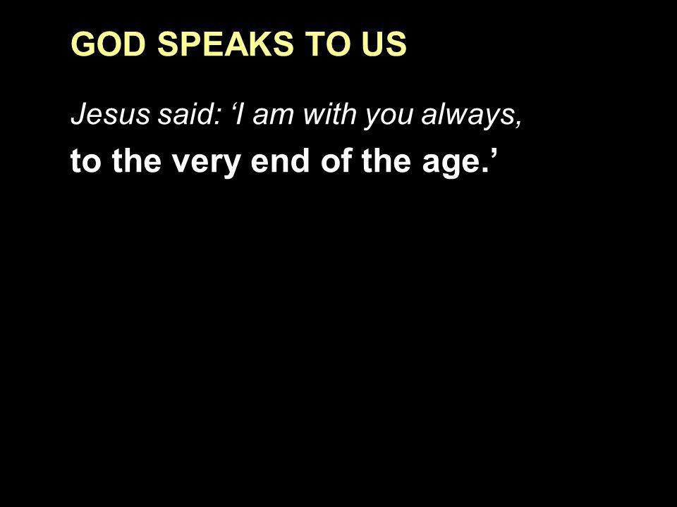 GOD SPEAKS TO US Jesus said: I am with you always, to the very end of the age.