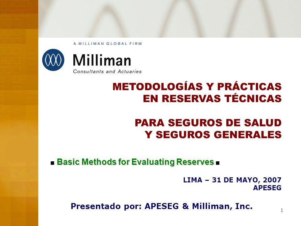 1 METODOLOGÍAS Y PRÁCTICAS EN RESERVAS TÉCNICAS PARA SEGUROS DE SALUD Y SEGUROS GENERALES LIMA – 31 DE MAYO, 2007 APESEG Presentado por: APESEG & Milliman, Inc.