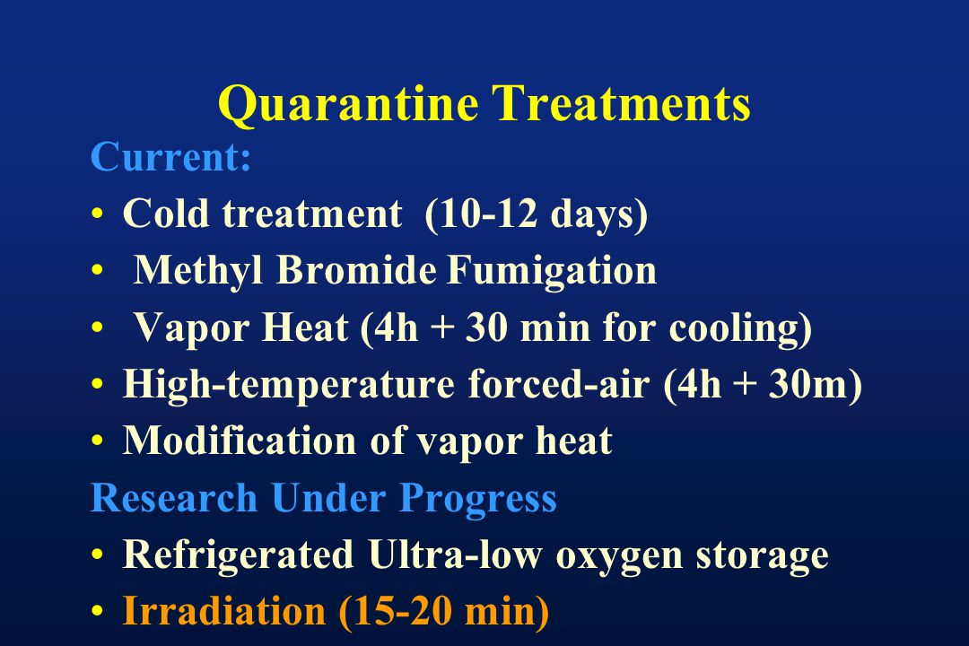 Quarantine Treatments Current: Cold treatment (10-12 days) Methyl Bromide Fumigation Vapor Heat (4h + 30 min for cooling) High-temperature forced-air