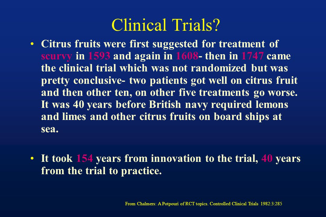 Clinical Trials? Citrus fruits were first suggested for treatment of scurvy in 1593 and again in 1608- then in 1747 came the clinical trial which was