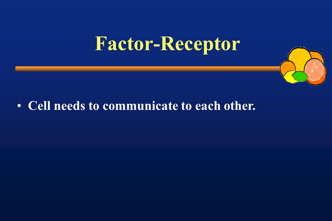 Factor-Receptor Cell needs to communicate to each other.