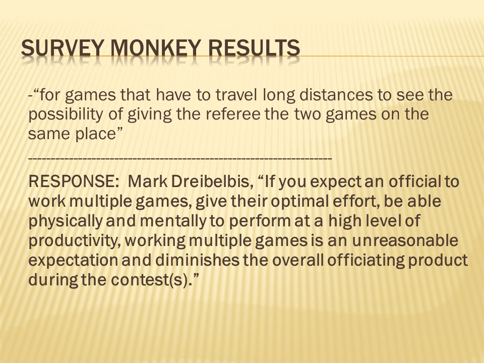 -for games that have to travel long distances to see the possibility of giving the referee the two games on the same place ------------------------------------------------------------------- RESPONSE: Mark Dreibelbis, If you expect an official to work multiple games, give their optimal effort, be able physically and mentally to perform at a high level of productivity, working multiple games is an unreasonable expectation and diminishes the overall officiating product during the contest(s).