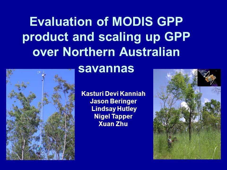 Evaluation of MODIS GPP product and scaling up GPP over Northern Australian savannas Kasturi Devi Kanniah Jason Beringer Lindsay Hutley Nigel Tapper Xuan Zhu