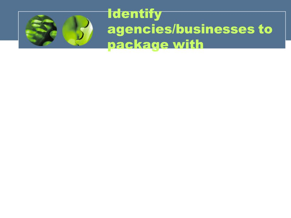 Identify agencies/businesses to package with