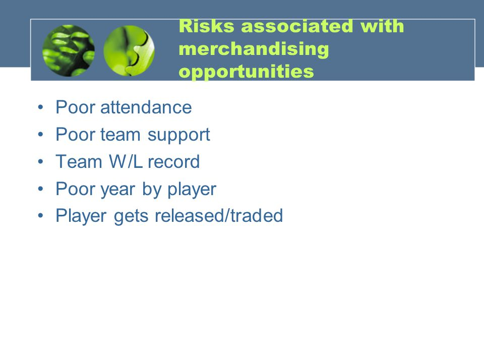 Risks associated with merchandising opportunities Poor attendance Poor team support Team W/L record Poor year by player Player gets released/traded