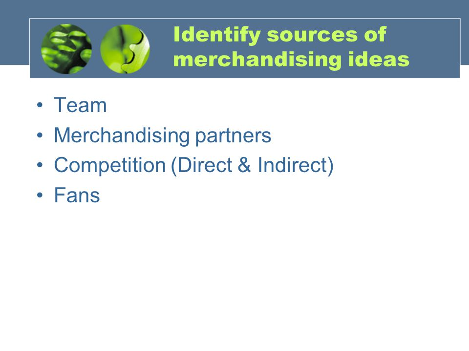 Identify sources of merchandising ideas Team Merchandising partners Competition (Direct & Indirect) Fans