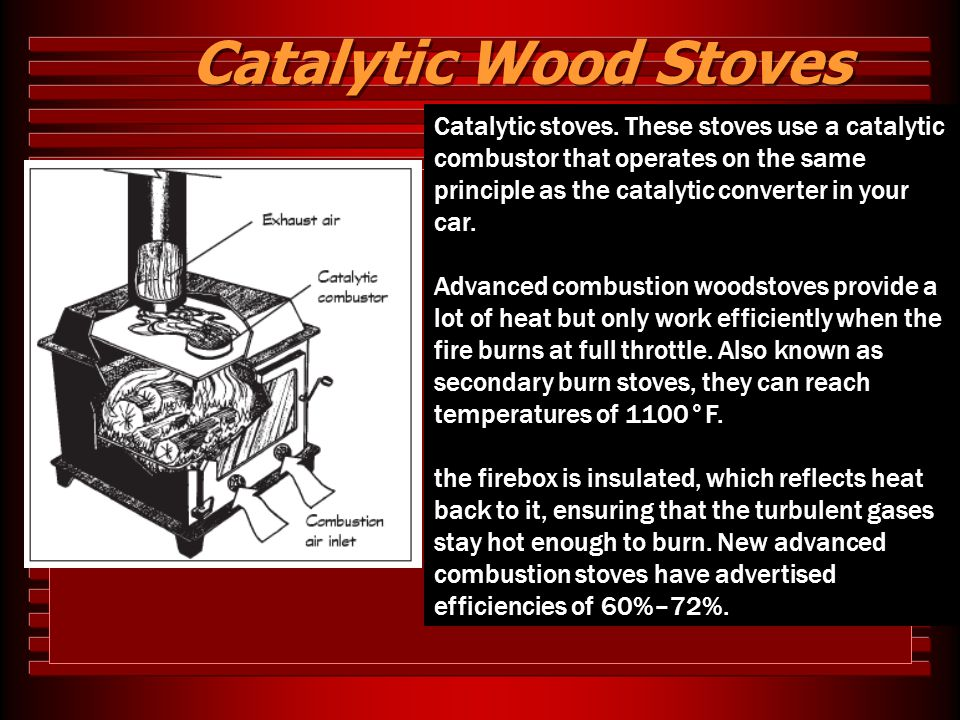 Catalytic Wood Stoves Catalytic stoves. These stoves use a catalytic combustor that operates on the same principle as the catalytic converter in your