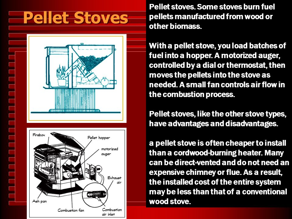 Pellet Stoves Pellet stoves. Some stoves burn fuel pellets manufactured from wood or other biomass. With a pellet stove, you load batches of fuel into