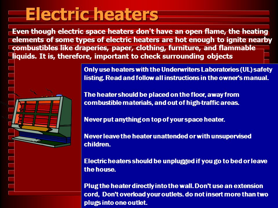 Electric heaters Only use heaters with the Underwriters Laboratories (UL) safety listing. Read and follow all instructions in the owner's manual. The