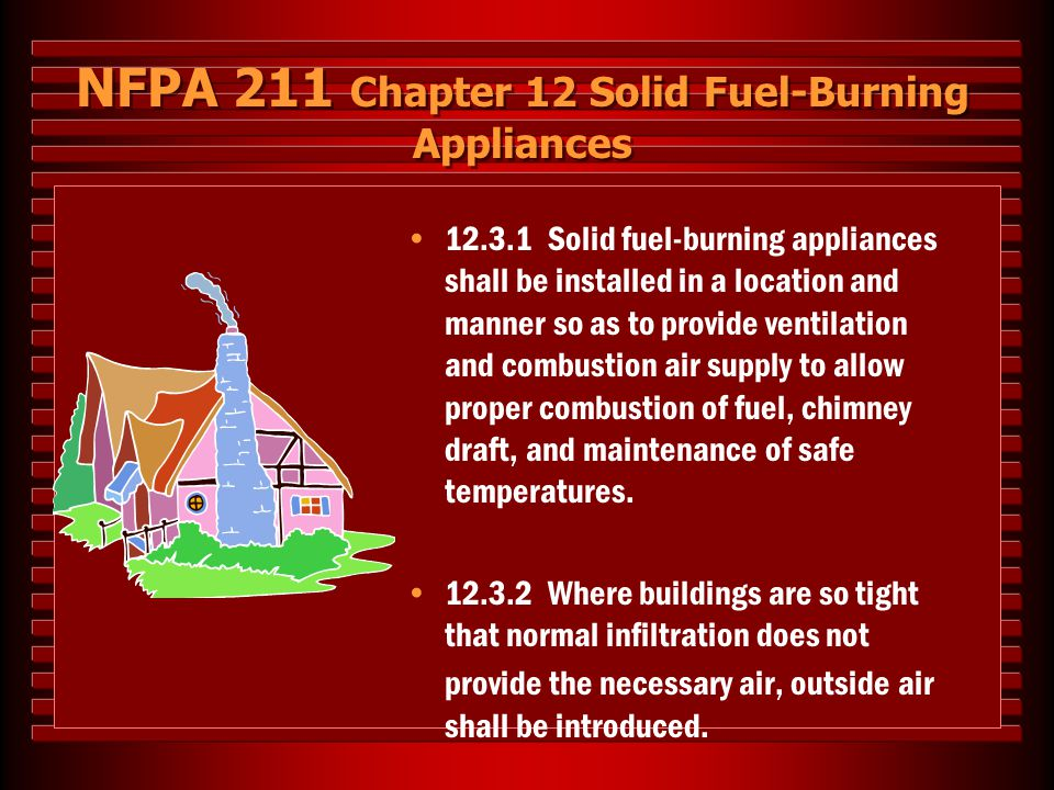 NFPA 211 Chapter 12 Solid Fuel-Burning Appliances 12.3.1 Solid fuel-burning appliances shall be installed in a location and manner so as to provide ve