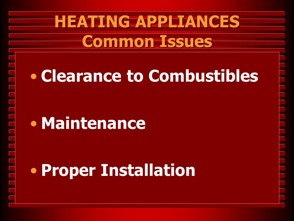 HEATING APPLIANCES Common Issues Clearance to Combustibles Maintenance Proper Installation